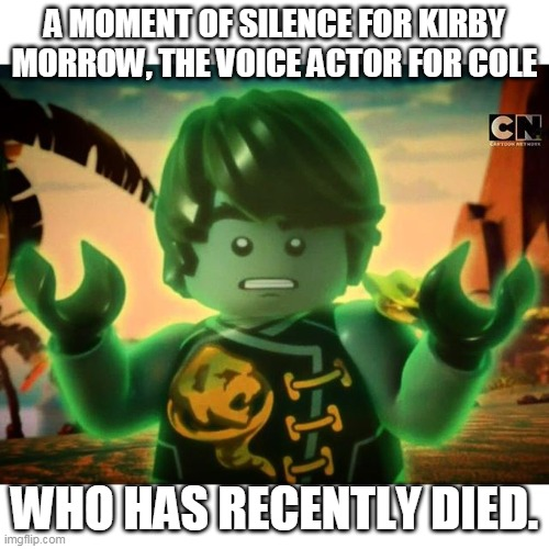 RIP |  A MOMENT OF SILENCE FOR KIRBY MORROW, THE VOICE ACTOR FOR COLE; WHO HAS RECENTLY DIED. | image tagged in cole ninjago season 6 2 | made w/ Imgflip meme maker