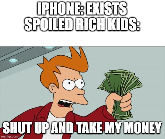 Shut Up And Take My Money Fry Meme |  IPHONE: EXISTS SPOILED RICH KIDS:; SHUT UP AND TAKE MY MONEY | image tagged in memes,shut up and take my money fry,iphone,android | made w/ Imgflip meme maker