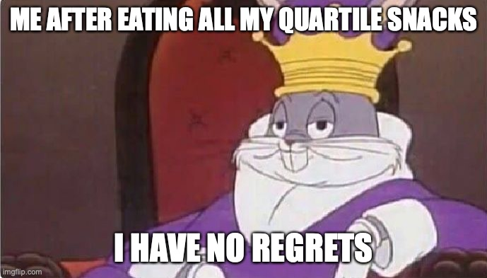 Bugs Bunny King |  ME AFTER EATING ALL MY QUARTILE SNACKS; I HAVE NO REGRETS | image tagged in bugs bunny king | made w/ Imgflip meme maker
