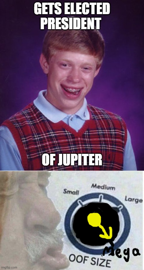 GETS ELECTED PRESIDENT; OF JUPITER | image tagged in memes,bad luck brian,oof size large | made w/ Imgflip meme maker