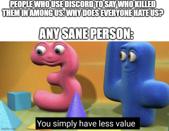 Don't do this |  PEOPLE WHO USE DISCORD TO SAY WHO KILLED THEM IN AMONG US: WHY DOES EVERYONE HATE US? ANY SANE PERSON: | image tagged in you simply have less value,among us,discord,imposter,dead body reported,bad people | made w/ Imgflip meme maker