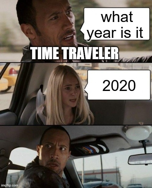 The Rock Driving Meme |  what year is it; TIME TRAVELER; 2020 | image tagged in memes,the rock driving | made w/ Imgflip meme maker