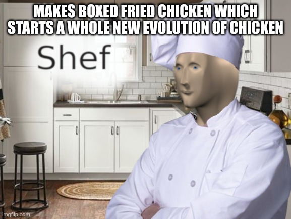 MAKES BOXED FRIED CHICKEN WHICH STARTS A WHOLE NEW EVOLUTION OF CHICKEN | image tagged in shef | made w/ Imgflip meme maker