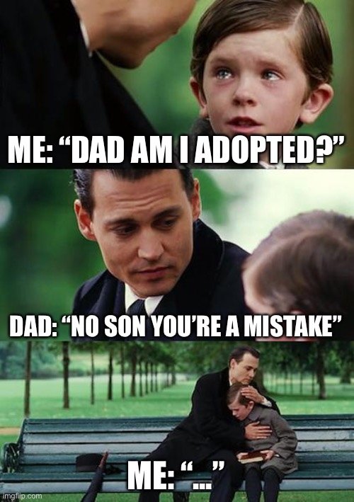 "Finding Neverland Meme |  ME: ""DAD AM I ADOPTED?""; DAD: ""NO SON YOU'RE A MISTAKE""; ME: ""..."" 