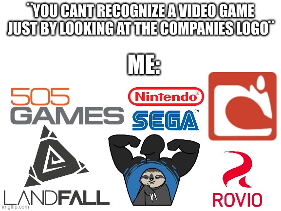 just by looking at the companies logo |  ¨YOU CANT RECOGNIZE A VIDEO GAME JUST BY LOOKING AT THE COMPANIES LOGO¨; ME: | image tagged in blank white template | made w/ Imgflip meme maker