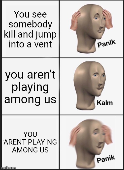 Panik Kalm Panik Meme |  You see somebody kill and jump into a vent; you aren't playing among us; YOU ARENT PLAYING AMONG US | image tagged in memes,panik kalm panik | made w/ Imgflip meme maker