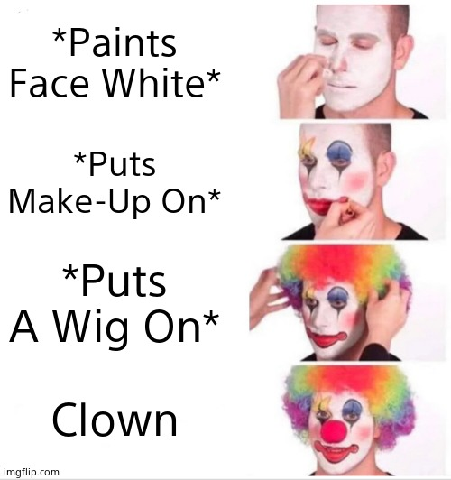 . |  *Paints Face White*; *Puts Make-Up On*; *Puts A Wig On*; Clown | image tagged in memes,clown applying makeup | made w/ Imgflip meme maker