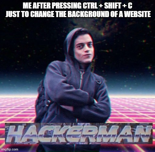 dont do it tho. dont be like me |  ME AFTER PRESSING CTRL + SHIFT + C  JUST TO CHANGE THE BACKGROUND OF A WEBSITE | image tagged in hackerman | made w/ Imgflip meme maker
