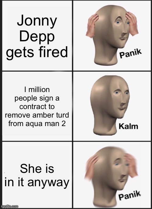 Panik Kalm Panik Meme |  Jonny Depp gets fired; I million people sign a contract to remove amber turd from aqua man 2; She is in it anyway | image tagged in memes,panik kalm panik | made w/ Imgflip meme maker
