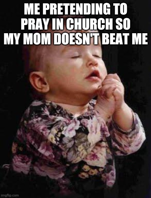 Baby Praying |  ME PRETENDING TO PRAY IN CHURCH SO MY MOM DOESN'T BEAT ME | image tagged in baby praying | made w/ Imgflip meme maker