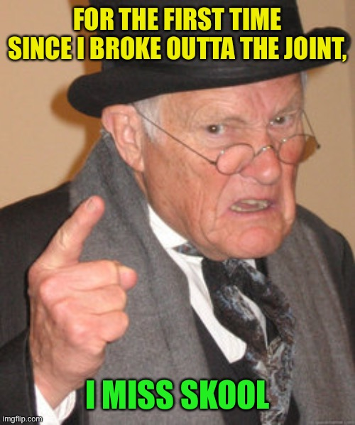 Back In My Day Meme | FOR THE FIRST TIME SINCE I BROKE OUTTA THE JOINT, I MISS SKOOL | image tagged in memes,back in my day | made w/ Imgflip meme maker