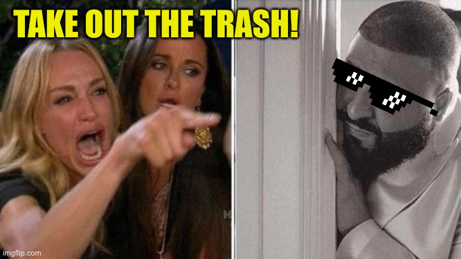 When mom yells at me | TAKE OUT THE TRASH! | image tagged in when mom yells at me | made w/ Imgflip meme maker
