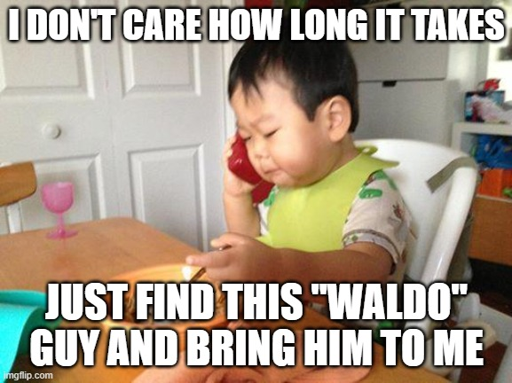 "No Bullshit Business Baby Meme |  I DON'T CARE HOW LONG IT TAKES; JUST FIND THIS ""WALDO"" GUY AND BRING HIM TO ME 