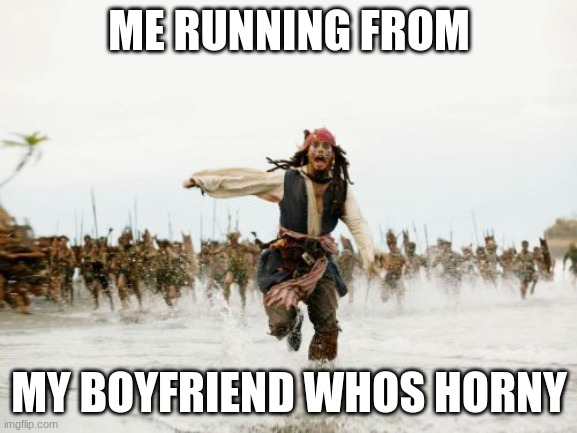 it really is scary |  ME RUNNING FROM; MY BOYFRIEND WHOS HORNY | image tagged in memes,jack sparrow being chased | made w/ Imgflip meme maker