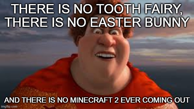 THERE IS NO TOOTH FAIRY, THERE IS NO EASTER BUNNY; AND THERE IS NO MINECRAFT 2 EVER COMING OUT | image tagged in there is no tooth fairy there is no easter bunny | made w/ Imgflip meme maker