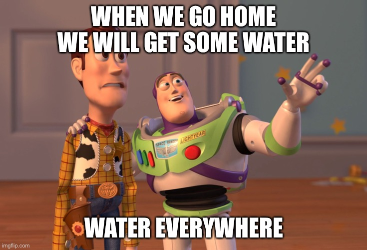 Water everywhere |  WHEN WE GO HOME WE WILL GET SOME WATER; WATER EVERYWHERE | image tagged in memes,x x everywhere | made w/ Imgflip meme maker