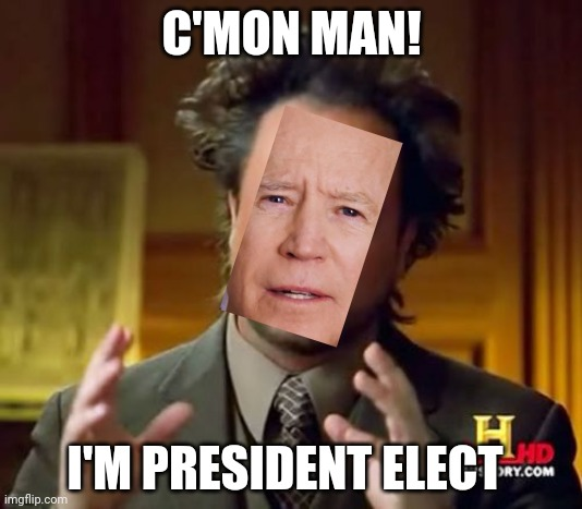 C'mon man |  C'MON MAN! I'M PRESIDENT ELECT | image tagged in memes,ancient aliens | made w/ Imgflip meme maker