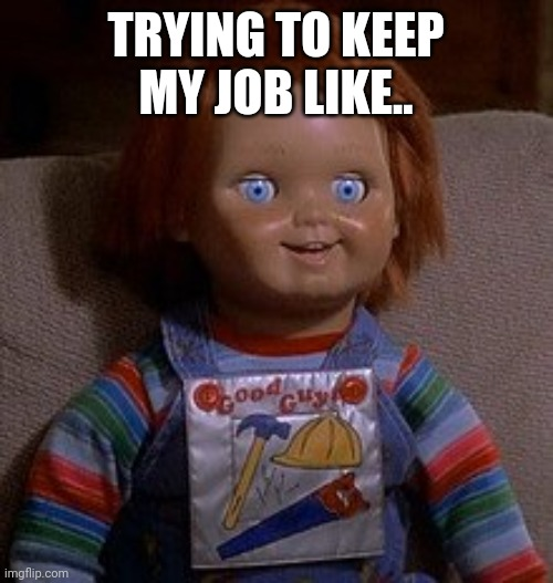 Job security |  TRYING TO KEEP MY JOB LIKE.. | image tagged in job interview | made w/ Imgflip meme maker