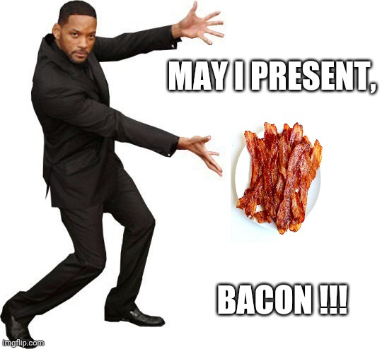 May I present,  bacon !!! |  MAY I PRESENT, BACON !!! | image tagged in tada will smith | made w/ Imgflip meme maker