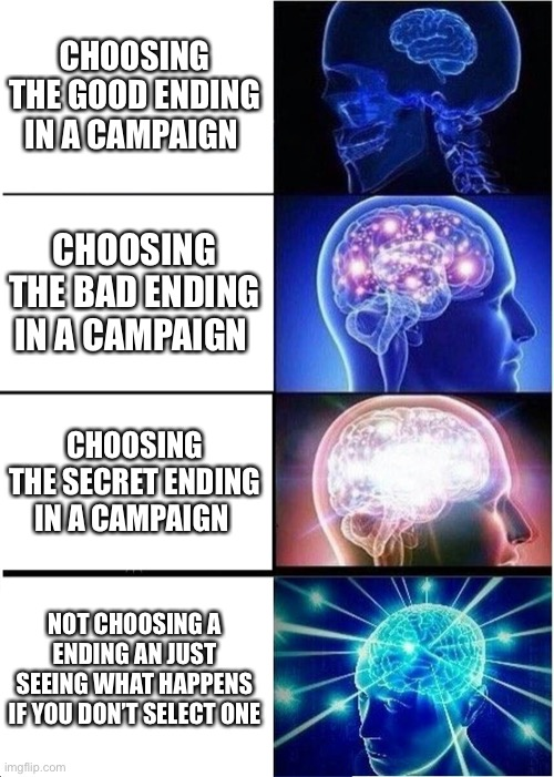 Campaign |  CHOOSING THE GOOD ENDING IN A CAMPAIGN; CHOOSING THE BAD ENDING IN A CAMPAIGN; CHOOSING THE SECRET ENDING IN A CAMPAIGN; NOT CHOOSING A ENDING AN JUST SEEING WHAT HAPPENS IF YOU DON'T SELECT ONE | image tagged in memes,expanding brain | made w/ Imgflip meme maker
