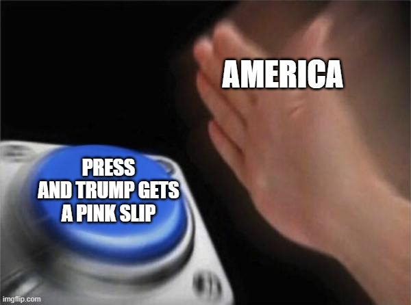 Blank Nut Button |  AMERICA; PRESS AND TRUMP GETS A PINK SLIP | image tagged in memes,blank nut button,donald trump,funny,funny memes | made w/ Imgflip meme maker