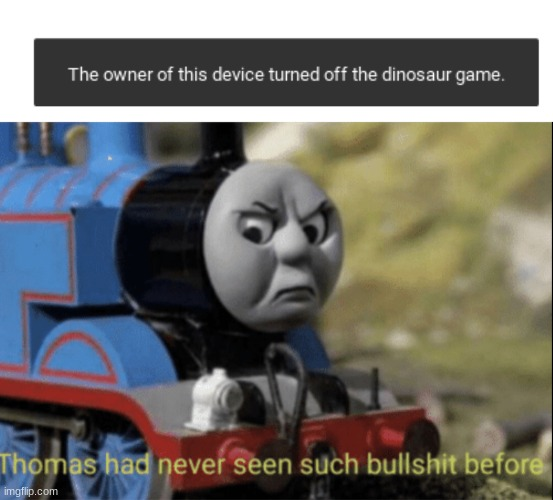 Screw you school | image tagged in thomas has never seen such bs before,dinosour game | made w/ Imgflip meme maker
