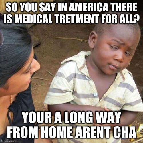 Third World Skeptical Kid Meme |  SO YOU SAY IN AMERICA THERE IS MEDICAL TRETMENT FOR ALL? YOUR A LONG WAY FROM HOME ARENT CHA | image tagged in memes,third world skeptical kid | made w/ Imgflip meme maker