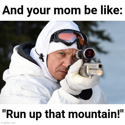 "And your mom be like: ""Run up that mountain!"" 