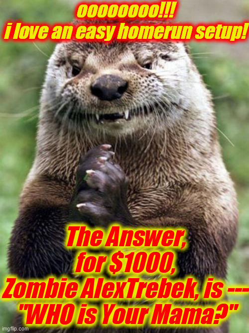 "Evil Otter Meme | oooooooo!!! i love an easy homerun setup! The Answer, for $1000, Zombie AlexTrebek, is --- ""WHO is Your Mama?"" 