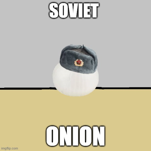 Soviet onion |  SOVIET; ONION | image tagged in communism,russia,ussr,soviet union,onion,soviet onion | made w/ Imgflip meme maker
