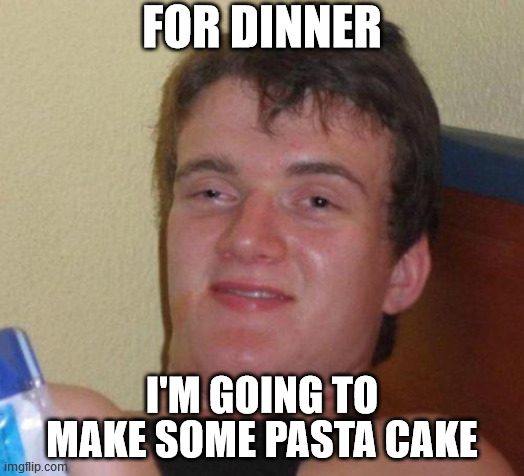 stoned guy |  FOR DINNER; I'M GOING TO MAKE SOME PASTA CAKE | image tagged in stoned guy,AdviceAnimals | made w/ Imgflip meme maker