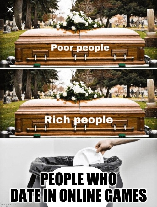I think everyone hates this |  PEOPLE WHO DATE IN ONLINE GAMES | image tagged in coffin trash comparison meme | made w/ Imgflip meme maker