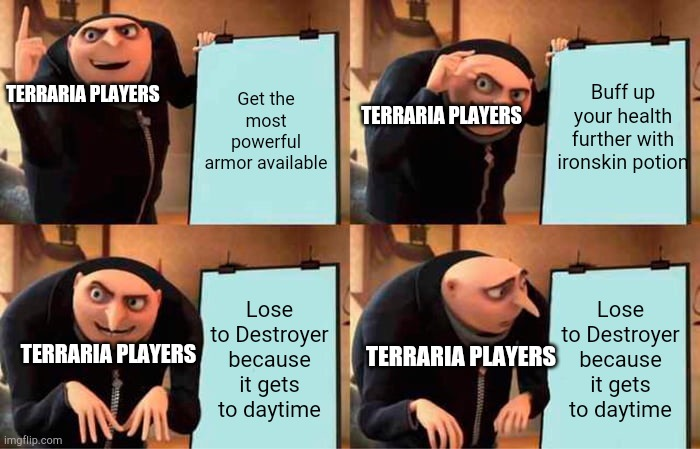 Only Terraria players will get it... |  Get the most powerful armor available; Buff up your health further with ironskin potion; TERRARIA PLAYERS; TERRARIA PLAYERS; Lose to Destroyer because it gets to daytime; Lose to Destroyer because it gets to daytime; TERRARIA PLAYERS; TERRARIA PLAYERS | image tagged in memes,gru's plan | made w/ Imgflip meme maker