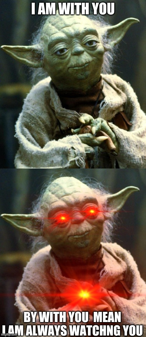 I AM WITH YOU; BY WITH YOU  MEAN I AM ALWAYS WATCHNG YOU | image tagged in memes,star wars yoda | made w/ Imgflip meme maker