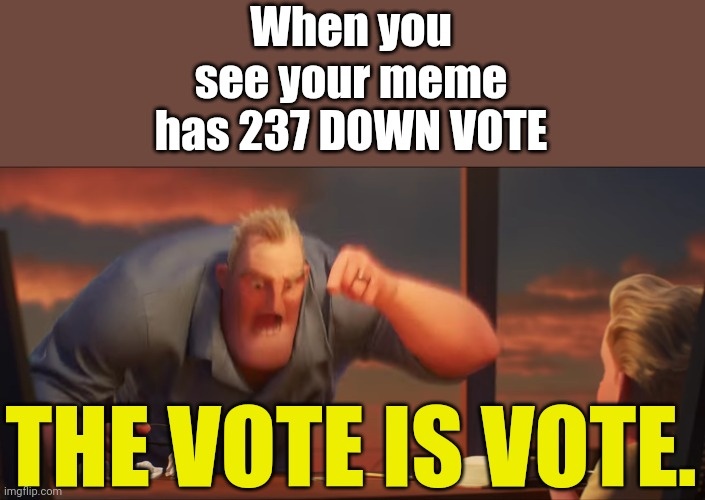 math is math |  When you see your meme has 237 DOWN VOTE; THE VOTE IS VOTE. | image tagged in math is math | made w/ Imgflip meme maker