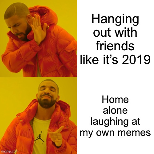 Friday Night |  Hanging out with friends like it's 2019; Home alone laughing at my own memes | image tagged in memes,drake hotline bling | made w/ Imgflip meme maker