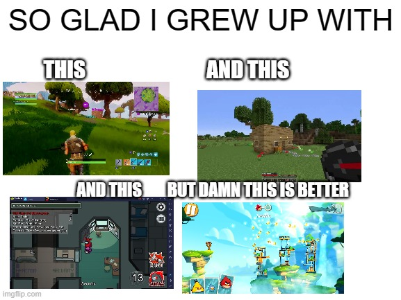 I wish angry birds came back its epic |  SO GLAD I GREW UP WITH; THIS                              AND THIS; AND THIS        BUT DAMN THIS IS BETTER | image tagged in angry birds,gaming,oh wow are you actually reading these tags | made w/ Imgflip meme maker