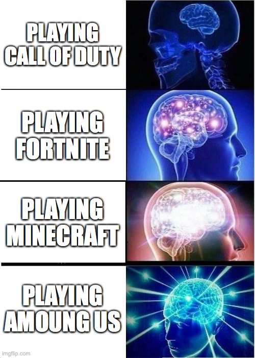 Expanding Brain Meme |  PLAYING CALL OF DUTY; PLAYING FORTNITE; PLAYING MINECRAFT; PLAYING AMOUNG US | image tagged in memes,expanding brain | made w/ Imgflip meme maker