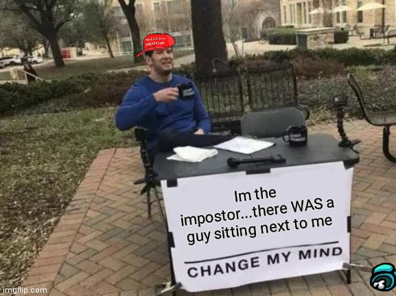 Heh |  Im the impostor...there WAS a guy sitting next to me | image tagged in memes,change my mind | made w/ Imgflip meme maker