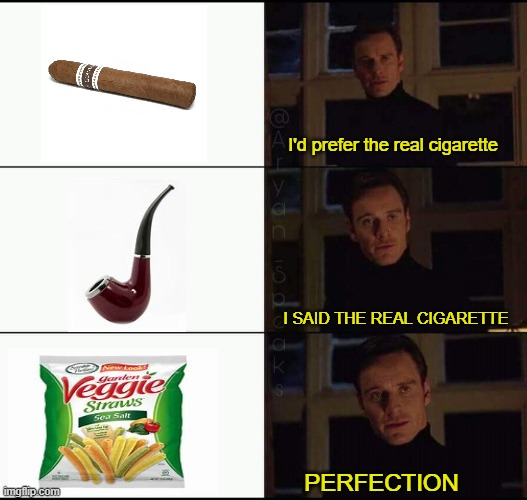 THE REAL CIGARETTE |  I'd prefer the real cigarette; I SAID THE REAL CIGARETTE; PERFECTION | image tagged in show me the real _____ | made w/ Imgflip meme maker