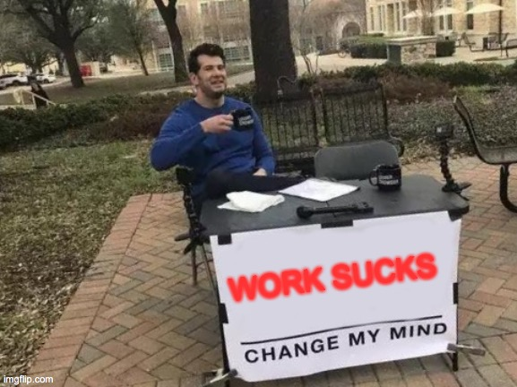 Change My Mind Meme |  WORK SUCKS | image tagged in memes,change my mind | made w/ Imgflip meme maker
