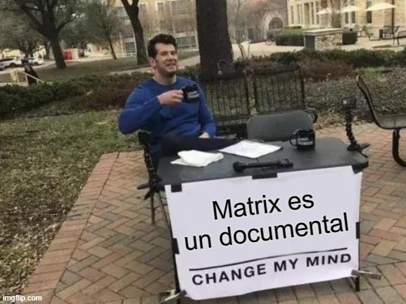 matrix |  Matrix es un documental | image tagged in memes,change my mind | made w/ Imgflip meme maker