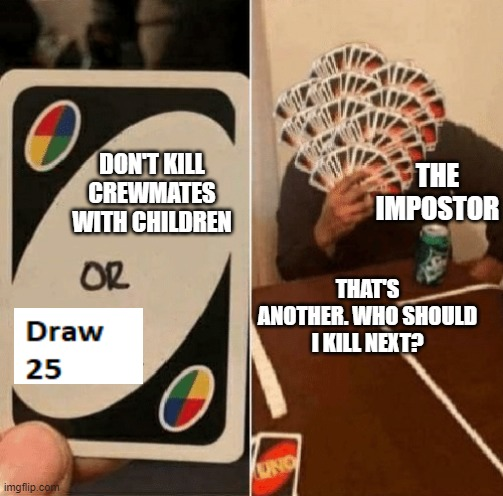 Please |  THE IMPOSTOR; DON'T KILL CREWMATES WITH CHILDREN; THAT'S ANOTHER. WHO SHOULD I KILL NEXT? | image tagged in uno draw the whole deck | made w/ Imgflip meme maker