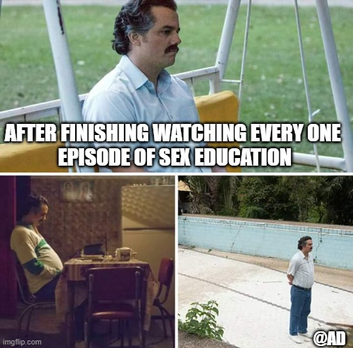 fucking depressing relationships |  AFTER FINISHING WATCHING EVERY ONE  EPISODE OF SEX EDUCATION; @AD | image tagged in memes,sad pablo escobar,sexeducation,andhakar | made w/ Imgflip meme maker
