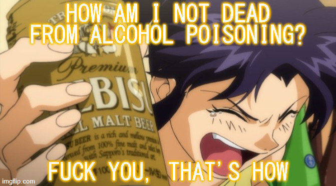 You go, girl! |  HOW AM I NOT DEAD FROM ALCOHOL POISONING? FUCK YOU, THAT'S HOW | image tagged in rebuild of evangelion,misato katsuragi,beer,alcoholic,fuck you,that's how | made w/ Imgflip meme maker