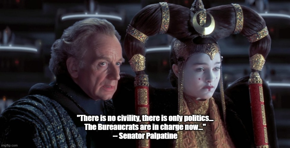 "Phantom |  ""There is no civility, there is only politics... The Bureaucrats are in charge now..."" -- Senator Palpatine 