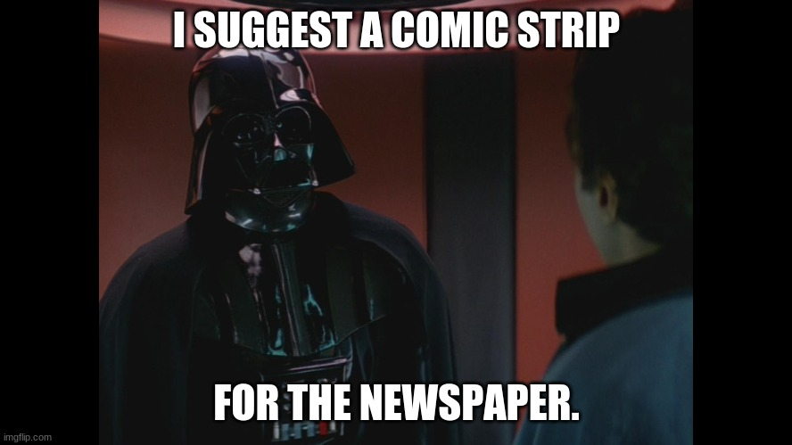 Star Wars Darth Vader Perhaps you think youre being treated unfa |  I SUGGEST A COMIC STRIP; FOR THE NEWSPAPER. | image tagged in star wars darth vader perhaps you think youre being treated unfa | made w/ Imgflip meme maker