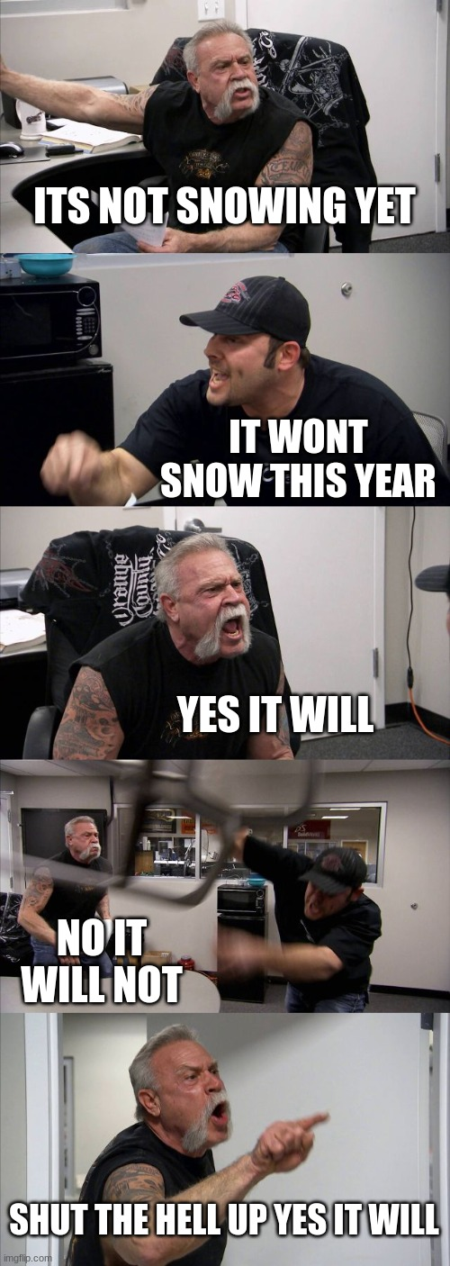 I cant wait for it to snow |  ITS NOT SNOWING YET; IT WONT SNOW THIS YEAR; YES IT WILL; NO IT WILL NOT; SHUT THE HELL UP YES IT WILL | image tagged in memes,american chopper argument | made w/ Imgflip meme maker