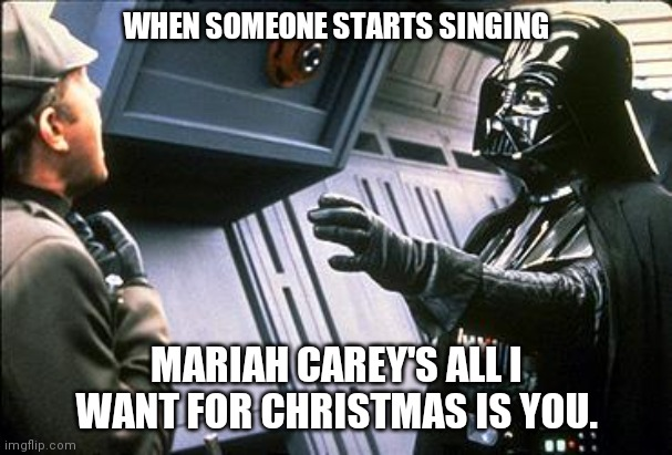 Star wars choke |  WHEN SOMEONE STARTS SINGING; MARIAH CAREY'S ALL I WANT FOR CHRISTMAS IS YOU. | image tagged in star wars choke | made w/ Imgflip meme maker
