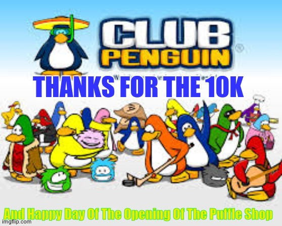 Thanks Everybody |  THANKS FOR THE 10K; And Happy Day Of The Opening Of The Puffle Shop | image tagged in club penguin,10k,thanks,everybody | made w/ Imgflip meme maker